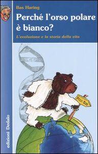 Libro Perché l'orso polare è bianco? L'evoluzione e la storia della vita Bas Haring