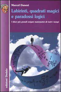 Foto Cover di Labirinti, quadrati magici e paradossi logici. I dieci più grandi enigmi matematici di tutti i tempi, Libro di Marcel Danesi, edito da Dedalo