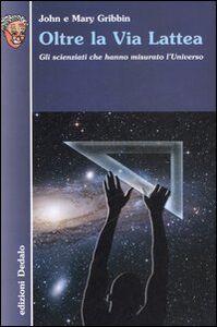 Libro Oltre la Via Lattea. Gli scienziati che hanno misurato l'universo John Gribbin , Mary Gribbin