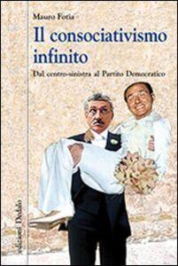 Libro Il consociativismo infinito. Dal centro-sinistra al Partito Democratico Mauro Fotia