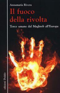 Foto Cover di Il fuoco della rivolta. Torce umane dal Maghreb all'Europa, Libro di Annamaria Rivera, edito da Dedalo