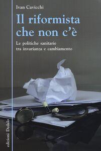 Libro Il riformista che non c'è. Le politiche sanitarie tra invarianza e cambiamento Ivan Cavicchi