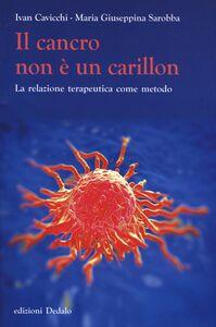 Libro Il cancro non è un carillon. La relazione terapeutica come metodo Ivan Cavicchi , Maria Giuseppina Sarobba