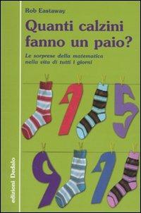 Quanti calzini fanno un paio? Le sorprese della matematica nella vita di tutti i giorni. Ediz. illustrata - Eastaway Rob - wuz.it