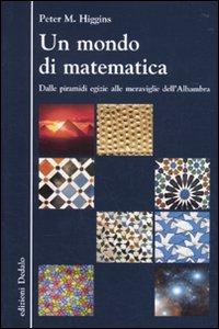 Libro Un mondo di matematica. Dalle piramidi egizie alle meraviglie dell'Alhambra Peter M. Higgins