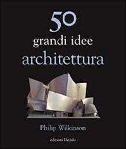 Foto Cover di Cinquanta grandi idee. Architettura, Libro di Philip Wilkinson, edito da Dedalo
