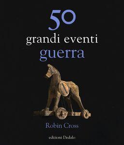 Foto Cover di 50 grandi eventi. Guerra, Libro di Robin Cross, edito da Dedalo