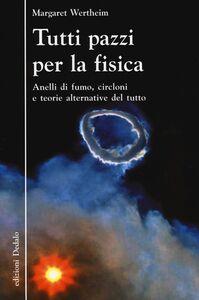 Libro Tutti pazzi per la fisica. Anelli di fumo, circloni e teorie alternative del tutto Margaret Wertheim