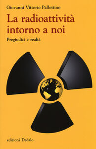 Foto Cover di La radioattività intorno a noi. Pregiudizi e realtà, Libro di Giovanni V. Pallottino, edito da Dedalo