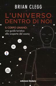 Foto Cover di L' universo dentro di noi. Il corpo umano: una guida turistica alla scoperta del cosmo, Libro di Brian Clegg, edito da Dedalo
