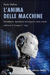 Libro L' anima delle macchine. Tecnodestino, dipendenza tecnologica e uomo virtuale Paolo Gallina