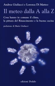 Libro Il meteo dalla A alla Z. Cosa hanno in comune il clima, la pittura del Rinascimento e la buona cucina Andrea Giuliacci , Lorenza Di Matteo