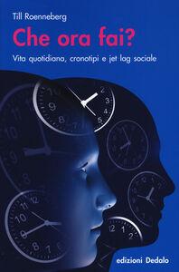 Foto Cover di Che ora fai? Vita quotidiana, cronotipi e jet lag sociale, Libro di Till Roenneberg, edito da Dedalo