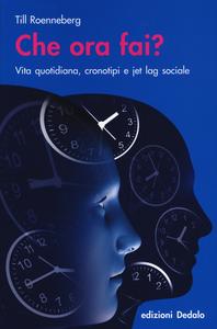 Libro Che ora fai? Vita quotidiana, cronotipi e jet lag sociale Till Roenneberg
