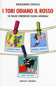 Libro I tori odiano il rosso. 10 false credenze sugli animali Graziano Ciocca