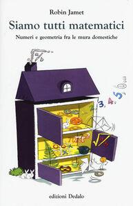 Libro Siamo tutti matematici. Numeri e geometria fra le mura domestiche Robin Jamet