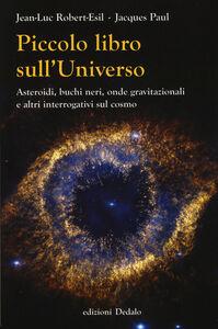 Libro Piccolo libro sull'universo. Asteroidi, buchi neri, onde gravitazionali e altri interrogativi sul cosmo Jean-Luc Robert-Esil , Jacques Paul