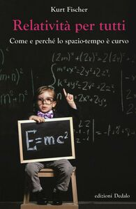 Foto Cover di Relatività per tutti. Come e perché lo spazio-tempo è curvo, Libro di Kurt Fischer, edito da Dedalo