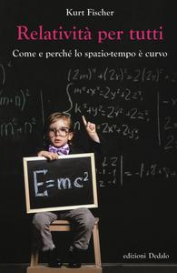 Libro Relatività per tutti. Come e perché lo spazio-tempo è curvo Kurt Fischer
