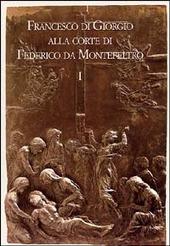 Francesco di Giorgio alla corte di Federico da Montefeltro. Atti del Convegno (Urbino, 11-13 ottobre 2001)