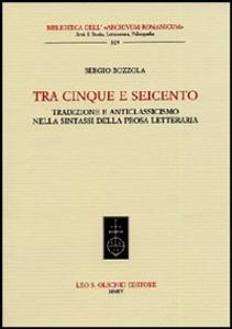 Libro Tra Cinque e Seicento. Tradizione e anticlassicismo nella sintassi della prosa letteraria Sergio Bozzola