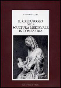Libro Il crepuscolo della scultura medievale in Lombardia Laura Cavazzini