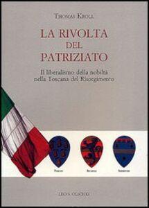 Libro La rivolta del patriziato. Il liberalismo della nobiltà nella Toscana del Risorgimento Thomas Kroll