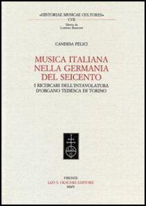 Libro Musica italiana nella Germania del Seicento. I ricercari dell'intavolatura d'organo tedesca di Torino Candida Felici