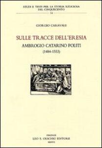 Libro Sulle tracce dell'eresia. Ambrogio Catarino Politi (1484-1553) Giorgio Caravale