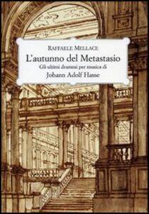Libro L' autunno del Metastasio. Gli ultimi drammi per musica di Johann Adolf Hasse Raffaele Mellace