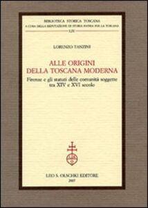 Libro Alle origini della Toscana moderna. Firenze e gli statuti delle comunità soggette tra XIV e XVI secolo Lorenzo Tanzini
