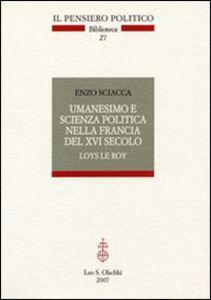 Foto Cover di Umanesimo e scienza politica nella Francia del Cinquecento. Loys Le roi, Libro di Enzo Sciacca, edito da Olschki