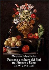 Libro Passione e cultura dei fiori tra Firenze e Roma nel XVI e XVII secolo Margherita Zalum Cardon