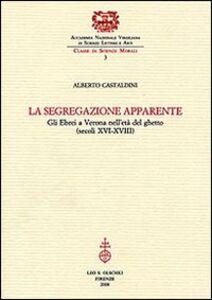 Foto Cover di La segregazione apparente. Gli ebrei a Verona nell'età del ghetto (secoli XVI-XVIII), Libro di Alberto Castaldini, edito da Olschki