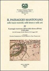 Il paesaggio mantovano nelle tracce materiali, nelle lettere e nelle arti. Atti del Convegno di studi (Mantova, 19-20 maggio 2005). Vol. 4: Il paesaggio mantovano dall'età delle riforme all'Unità (1700-1866).