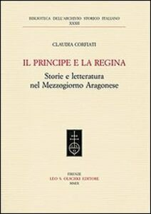 Foto Cover di Il principe e la regina. Storie e letteratura nel Mezzogiorno aragonese, Libro di Claudia Corfiati, edito da Olschki