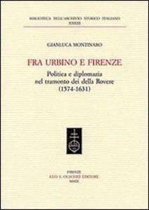 Libro Fra Urbino e Firenze. Politica e diplomazia nel tramonto dei della Rovere (1574-1631) Gianluca Montinaro