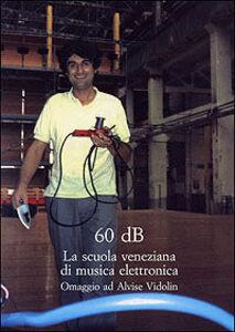 Libro Sessanta dB. La scuola veneziana di musica elettronica. Omaggio ad Alvise Vidolin