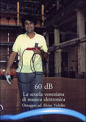 Sessanta dB. La scuola veneziana di musica elettronica. Omaggio ad Alvise Vidolin
