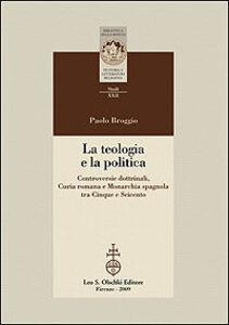 Libro La teologia e la politica. Controversie dottrinali, curia romana e monarchia spagnola tra Cinque e Seicento Paolo Broggio