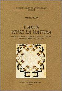 Foto Cover di L' arte vinse la natura. Buontalenti e il disegno di architettura da Michelangelo a Guarini, Libro di Amelio Fara, edito da Olschki