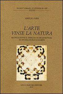 Libro L' arte vinse la natura. Buontalenti e il disegno di architettura da Michelangelo a Guarini Amelio Fara