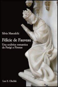 Libro Félicie de Fauveau. Una scultrice romantica da Parigi a Firenze Silvia Mascalchi