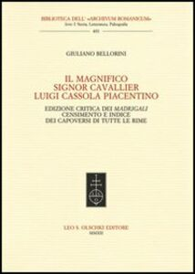 Libro Il Magnifico Signor Cavallier Luigi Cassola Piacentino. Ediz. critica Giuliano Bellorini