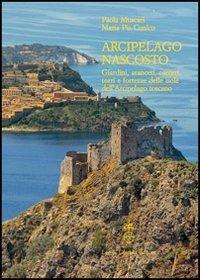 Arcipelago nascosto. Giardini, aranceti, carceri, torri e fortezze delle isole dell'arcipelago toscano