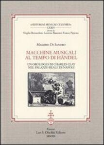 Libro Macchine musicali al tempo di Händel. Un orologio di Charles Clay nel Palazzo Reale di Napoli Massimo Di Sandro