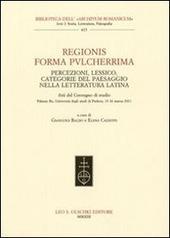 Regionis forma pvlcherrima. Percezioni, lessico, categorie del paesaggio nella letteratura latina. Atti del Convegno di studio (Padova, 15-16 marzo 2011)