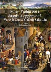Musei Torino 2011: da crisi a opportunità. Verso la Nuova Galleria Sabauda. Atti del convegno internazionale di studi (Torino, 5-6 maggio 2011)