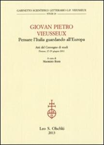 Giovan Pietro Vieusseux. Pensare l'Italia guardando l'Europa. Atti del Convegno di studi (Firenze, 27-29 giugno 2011)