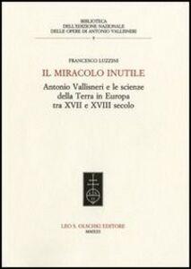 Libro Il miracolo inutile. Antonio Vallisneri e le scienze della terra in Europa tra XVII e XVIII secolo Francesco Luzzini